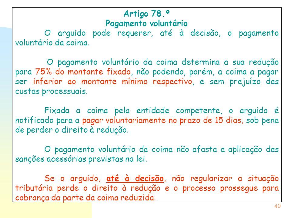 40 Artigo 78.º Pagamento voluntário O arguido pode requerer, até à decisão, o pagamento voluntário da coima. O pagamento voluntário da coima determina