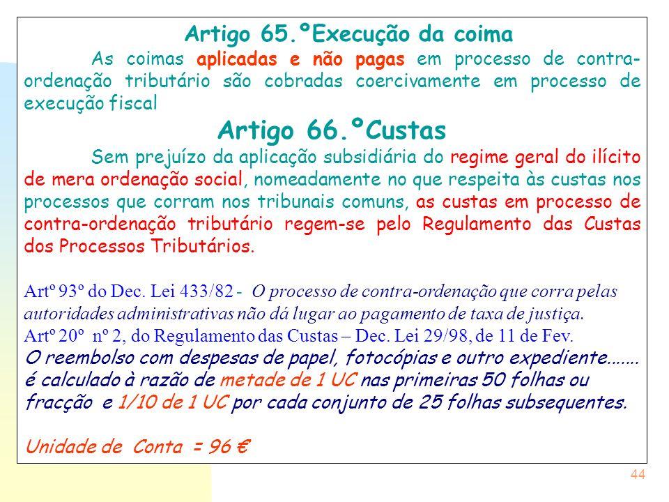 44 Artigo 65.ºExecução da coima As coimas aplicadas e não pagas em processo de contra- ordenação tributário são cobradas coercivamente em processo de