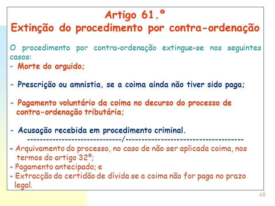 45 Artigo 61.º Extinção do procedimento por contra-ordenação O procedimento por contra-ordenação extingue-se nos seguintes casos: - Morte do arguido;