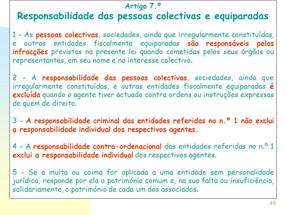46 Artigo 7.º Responsabilidade das pessoas colectivas e equiparadas 1 - As pessoas colectivas, sociedades, ainda que irregularmente constituídas, e ou