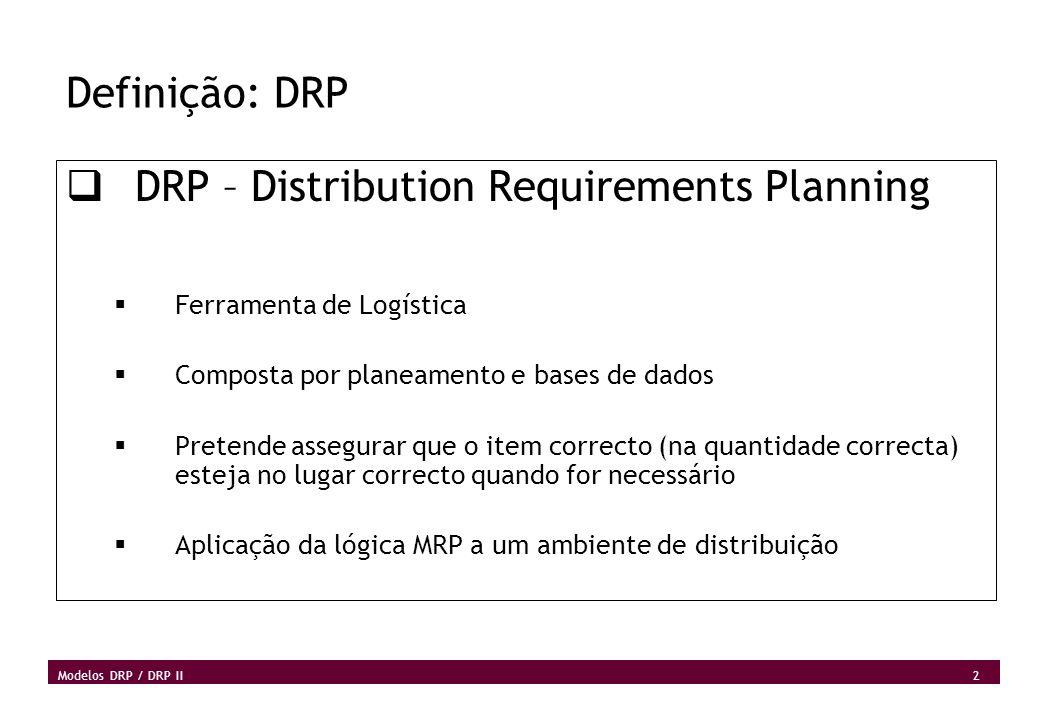 3 Modelos DRP / DRP II Definição: DRP (2) Métodos usados no DRP Planeamento, sincronização e programação de actividades Desenvolvimento de um plano de acção dinâmico que esteja preparado a reagir a eventos em contínua mudança Acção em cadeia que leva a ajustes dos planos A lista de materiais usada em MRP é substituída pela estrutura da rede de distribuição