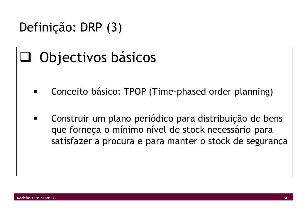 4 Modelos DRP / DRP II Definição: DRP (3) Objectivos básicos Conceito básico: TPOP (Time-phased order planning) Construir um plano periódico para dist