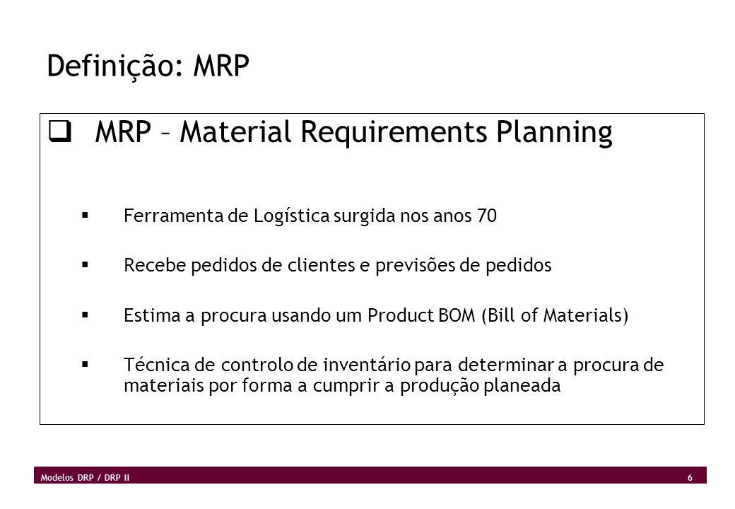 6 Modelos DRP / DRP II Definição: MRP MRP – Material Requirements Planning Ferramenta de Logística surgida nos anos 70 Recebe pedidos de clientes e pr