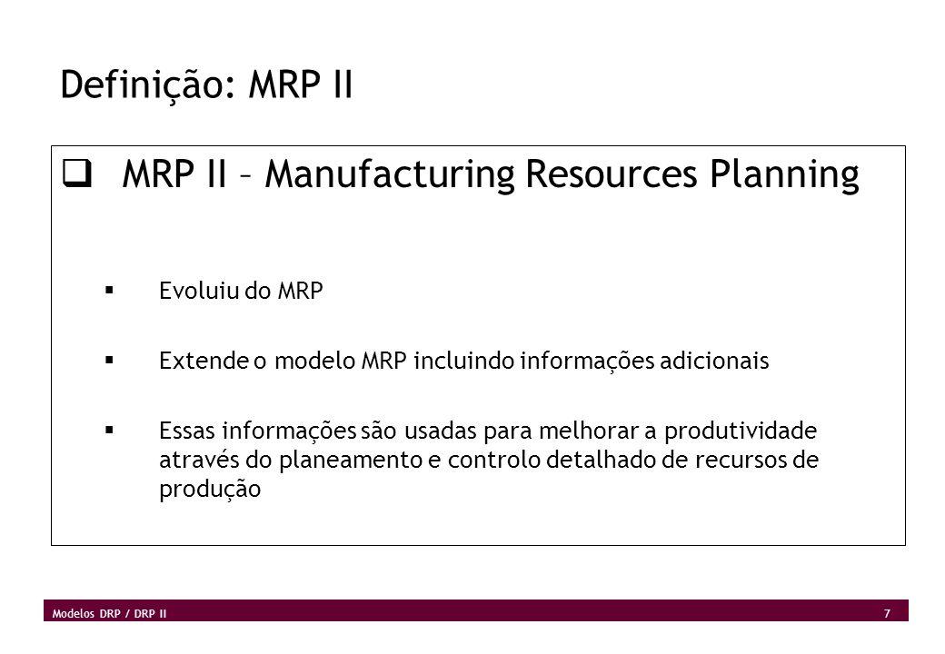 7 Modelos DRP / DRP II Definição: MRP II MRP II – Manufacturing Resources Planning Evoluiu do MRP Extende o modelo MRP incluindo informações adicionai