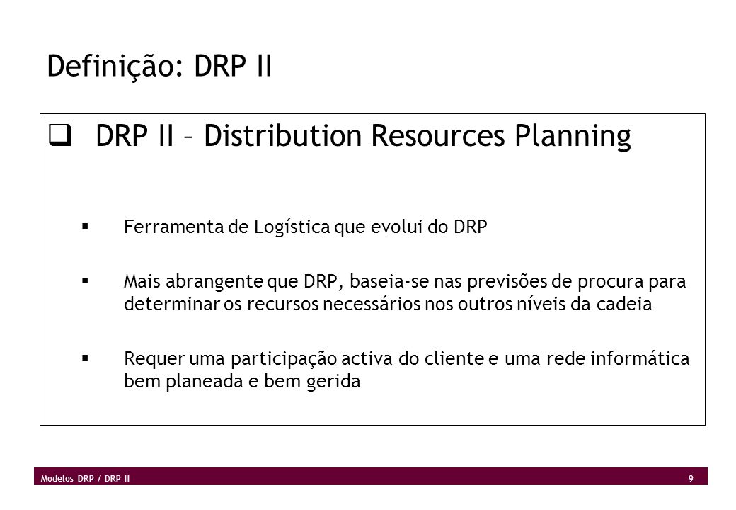 10 Modelos DRP / DRP II Definição: Sistemas Push MRP e DRP são sistemas Push O centro de distribuição central determina a necessidade de cada armazém baseado na perspectiva da procura em cada ponto da rede, empurrando o inventário através da rede.