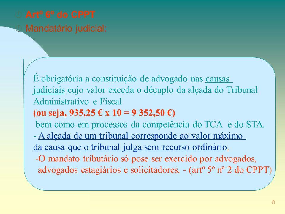 8 Â Artº 6º do CPPT Â Mandatário judicial: É obrigatória a constituição de advogado nas causas judiciais cujo valor exceda o décuplo da alçada do Tribunal Administrativo e Fiscal (ou seja, 935,25 x 10 = 9 352,50 ) bem como em processos da competência do TCA e do STA.