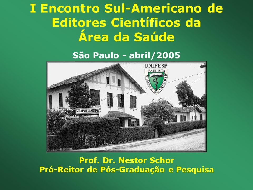 I Encontro Sul-Americano de Editores Científicos da Área da Saúde Prof. Dr. Nestor Schor Pró-Reitor de Pós-Graduação e Pesquisa São Paulo - abril/2005