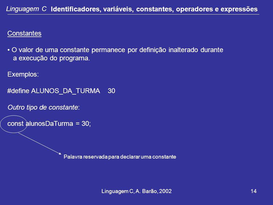 Linguagem C, A. Barão, 200214 Linguagem C Identificadores, variáveis, constantes, operadores e expressões Constantes O valor de uma constante permanec