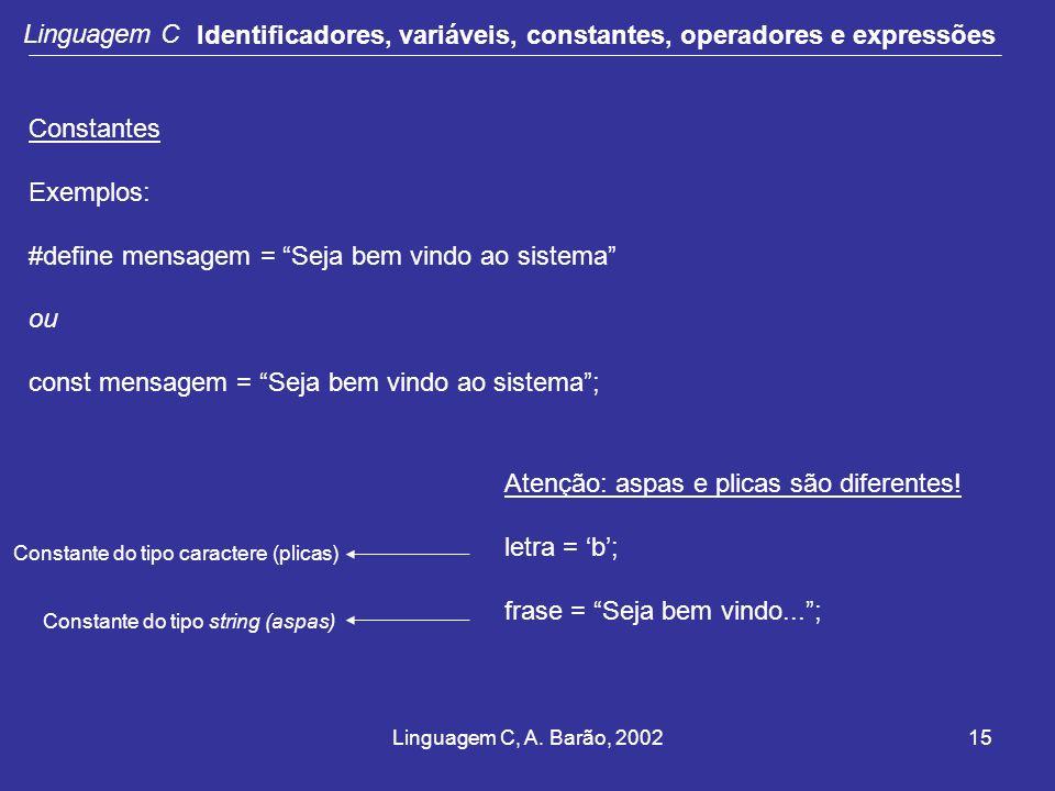 Linguagem C, A. Barão, 200215 Linguagem C Identificadores, variáveis, constantes, operadores e expressões Constantes Exemplos: #define mensagem = Seja