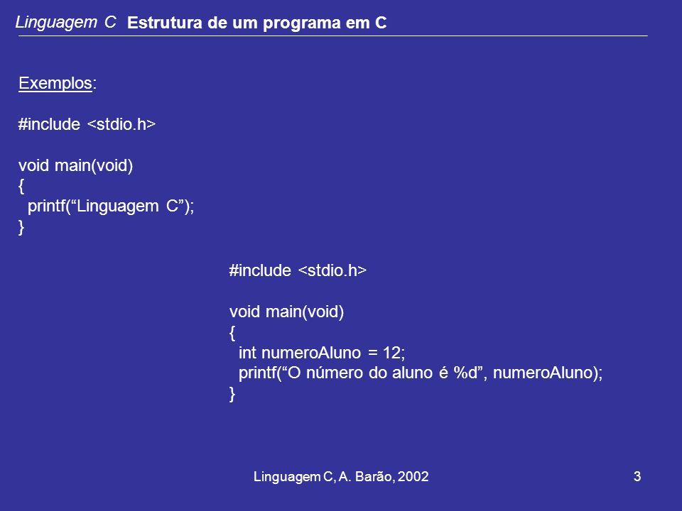 Linguagem C, A. Barão, 20023 Linguagem C Estrutura de um programa em C Exemplos: #include void main(void) { printf(Linguagem C); } #include void main(
