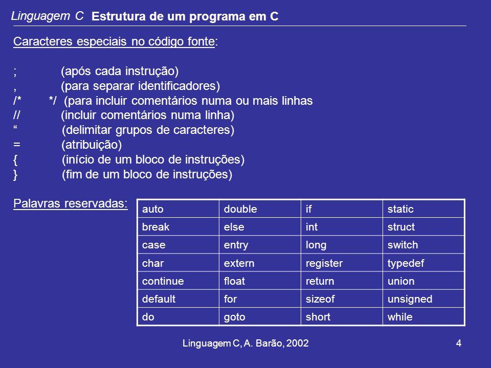 Linguagem C, A. Barão, 20024 Linguagem C Estrutura de um programa em C Caracteres especiais no código fonte: ; (após cada instrução), (para separar id