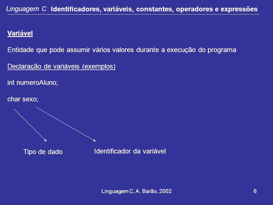 Linguagem C, A. Barão, 20026 Linguagem C Identificadores, variáveis, constantes, operadores e expressões Variável Entidade que pode assumir vários val