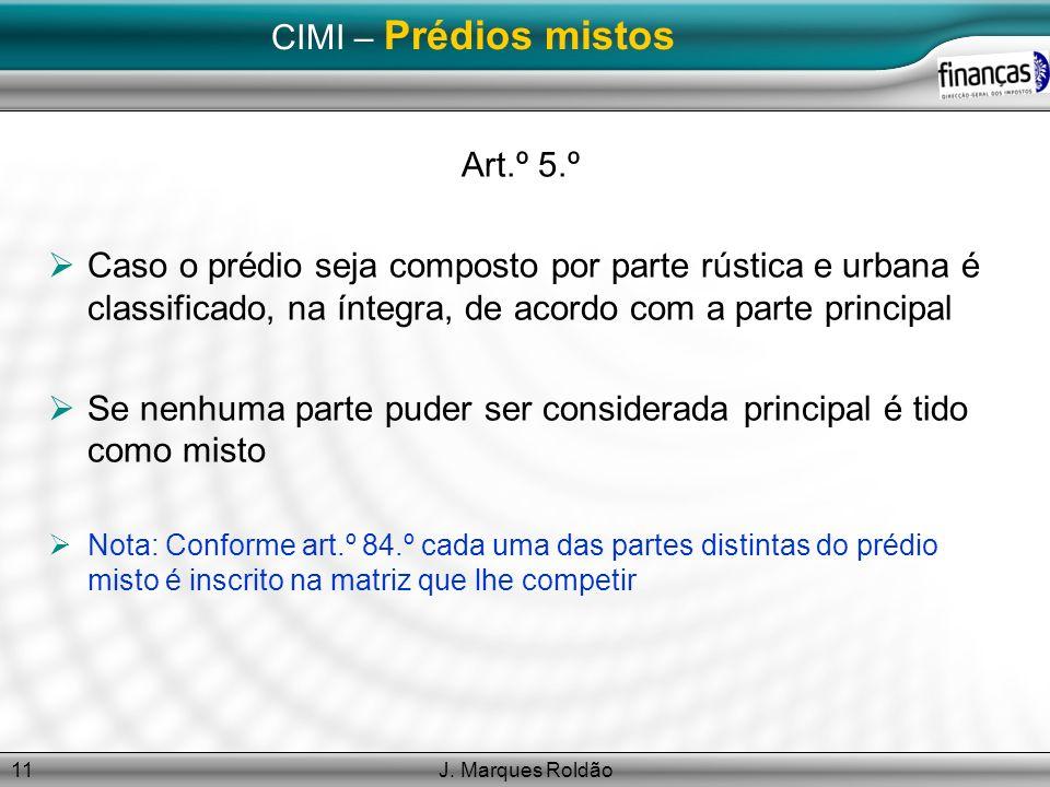 J. Marques Roldão11 CIMI – Prédios mistos Art.º 5.º Caso o prédio seja composto por parte rústica e urbana é classificado, na íntegra, de acordo com a