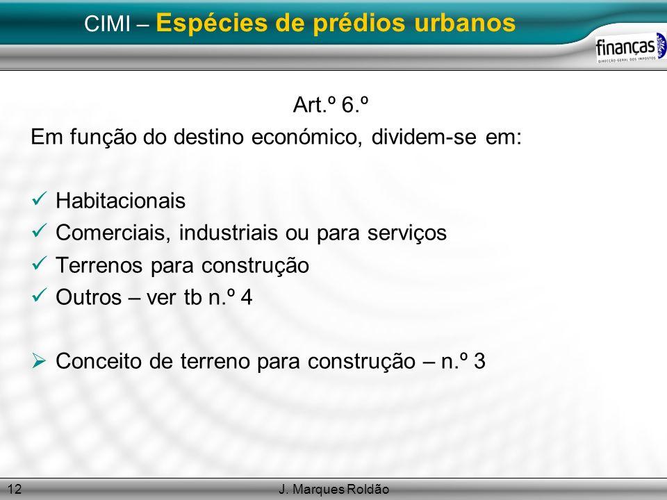 J. Marques Roldão12 CIMI – Espécies de prédios urbanos Art.º 6.º Em função do destino económico, dividem-se em: Habitacionais Comerciais, industriais