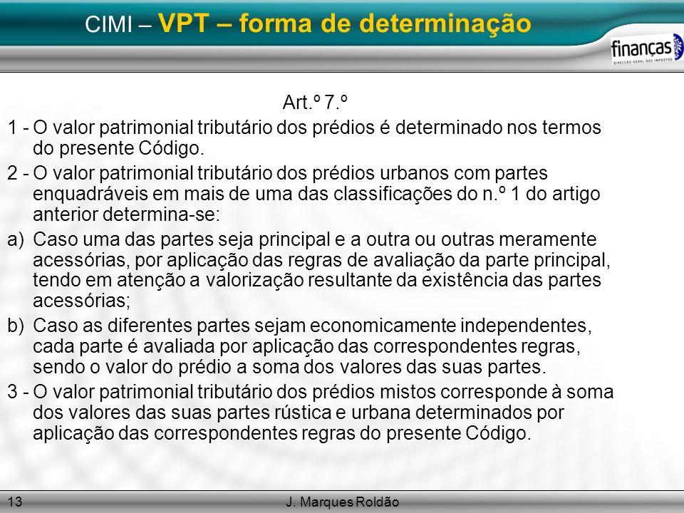 J. Marques Roldão13 CIMI – VPT – forma de determinação Art.º 7.º 1 -O valor patrimonial tributário dos prédios é determinado nos termos do presente Có