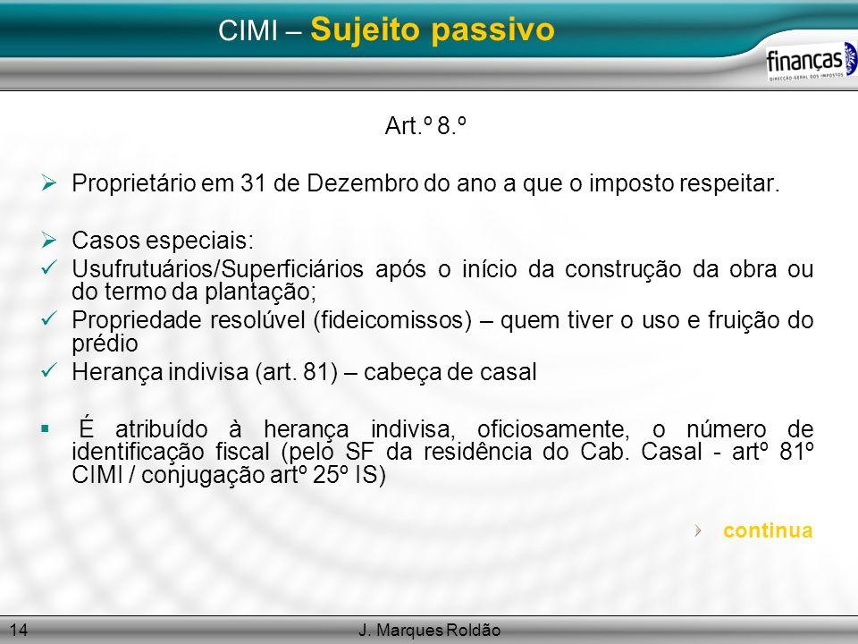 J. Marques Roldão14 CIMI – Sujeito passivo Art.º 8.º Proprietário em 31 de Dezembro do ano a que o imposto respeitar. Casos especiais: Usufrutuários/S