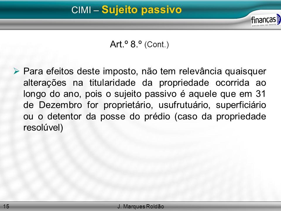 J. Marques Roldão15 CIMI – Sujeito passivo Art.º 8.º (Cont.) Para efeitos deste imposto, não tem relevância quaisquer alterações na titularidade da pr