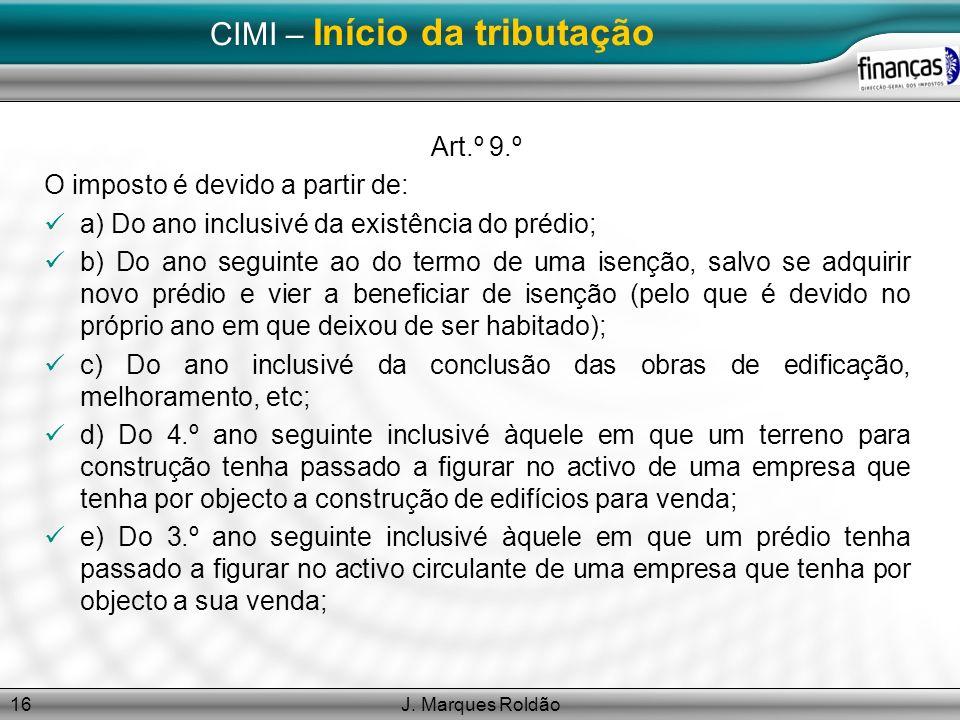 J. Marques Roldão16 CIMI – Início da tributação Art.º 9.º O imposto é devido a partir de: a) Do ano inclusivé da existência do prédio; b) Do ano segui