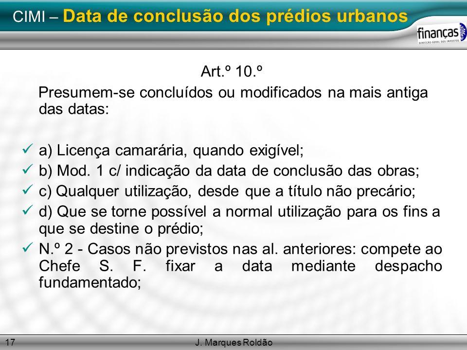 J. Marques Roldão17 CIMI – Data de conclusão dos prédios urbanos Art.º 10.º Presumem-se concluídos ou modificados na mais antiga das datas: a) Licença
