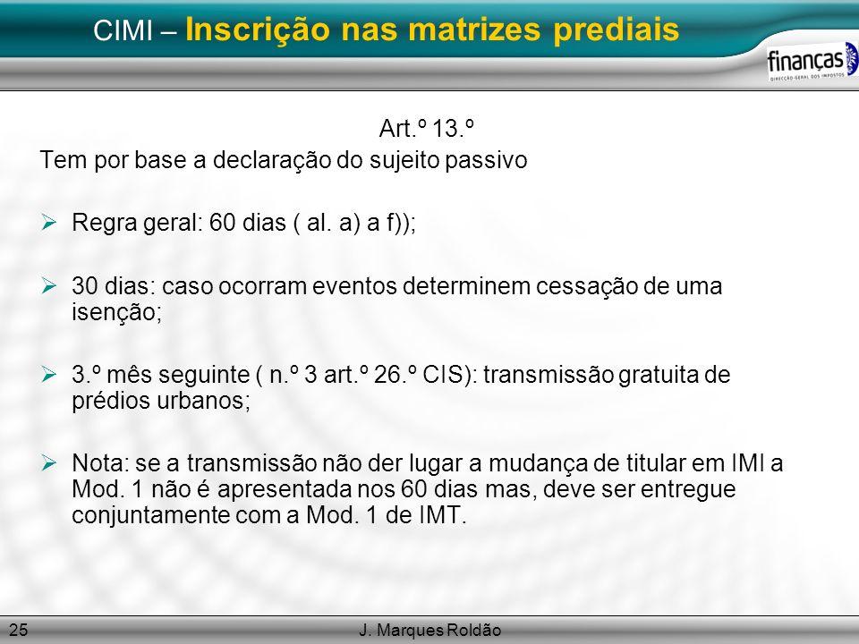 J. Marques Roldão25 CIMI – Inscrição nas matrizes prediais Art.º 13.º Tem por base a declaração do sujeito passivo Regra geral: 60 dias ( al. a) a f))
