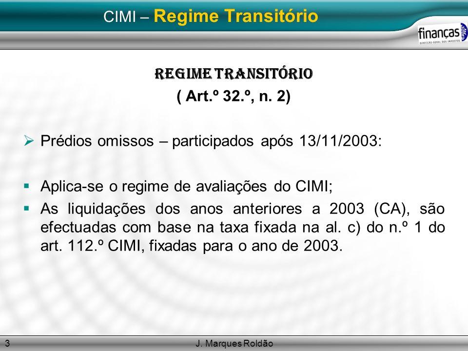 J. Marques Roldão3 CIMI – Regime Transitório Regime Transitório ( Art.º 32.º, n. 2) Prédios omissos – participados após 13/11/2003: Aplica-se o regime