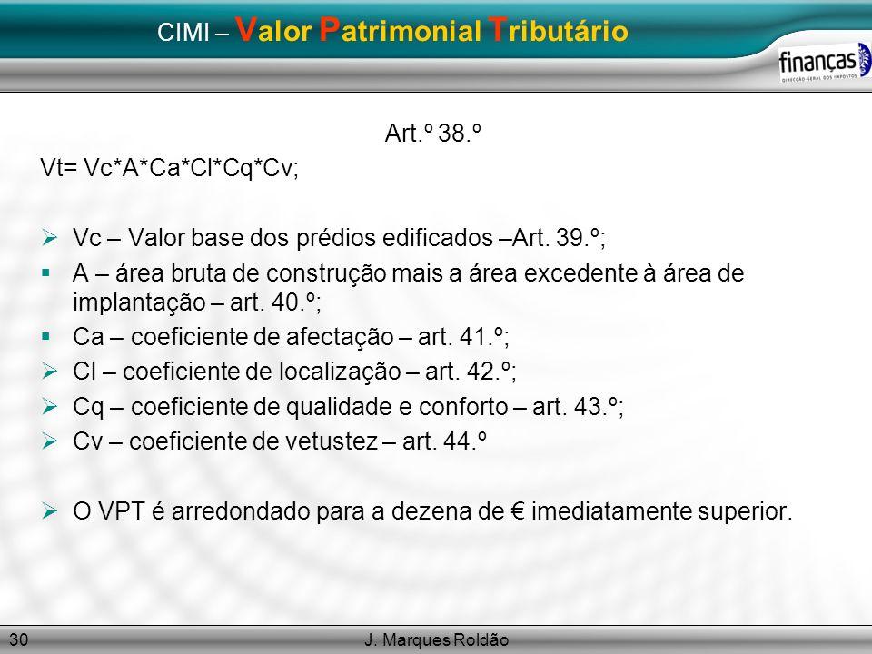 J. Marques Roldão30 CIMI – V alor P atrimonial T ributário Art.º 38.º Vt= Vc*A*Ca*Cl*Cq*Cv; Vc – Valor base dos prédios edificados –Art. 39.º; A – áre