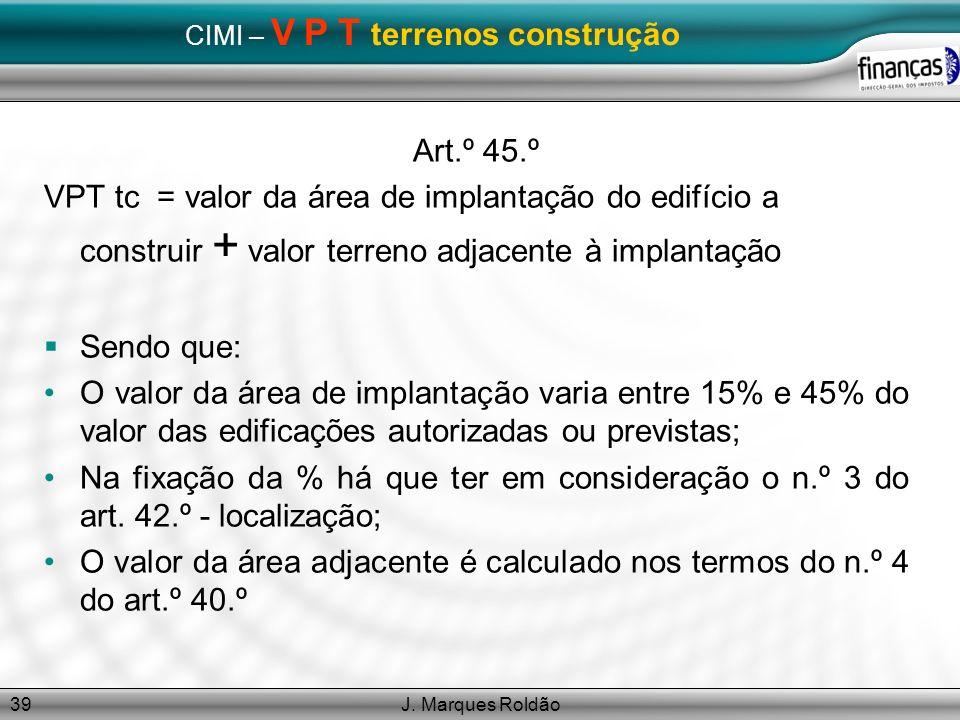 J. Marques Roldão39 CIMI – V P T terrenos construção Art.º 45.º VPT tc = valor da área de implantação do edifício a construir + valor terreno adjacent