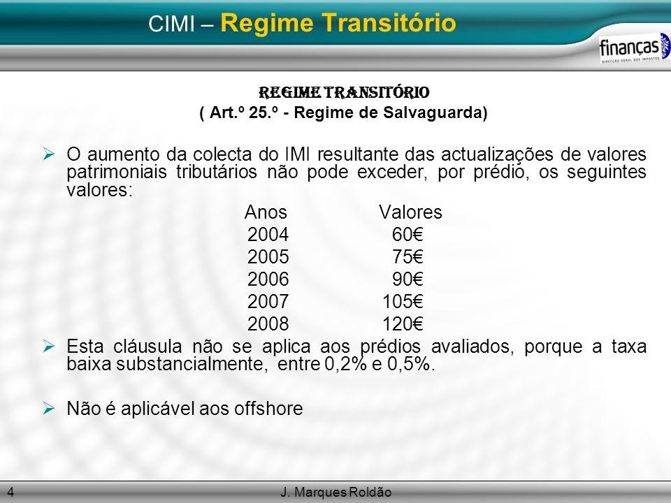 J. Marques Roldão4 CIMI – Regime Transitório Regime Transitório ( Art.º 25.º - Regime de Salvaguarda) O aumento da colecta do IMI resultante das actua