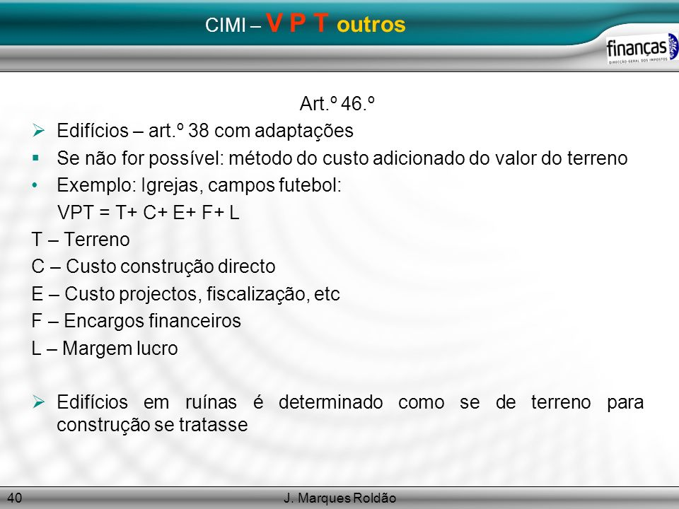 J. Marques Roldão40 CIMI – V P T outros Art.º 46.º Edifícios – art.º 38 com adaptações Se não for possível: método do custo adicionado do valor do ter