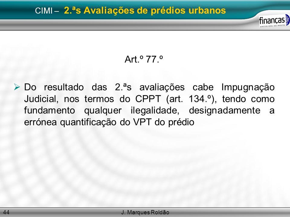 J. Marques Roldão44 CIMI – 2.ªs Avaliações de prédios urbanos Art.º 77.º Do resultado das 2.ªs avaliações cabe Impugnação Judicial, nos termos do CPPT