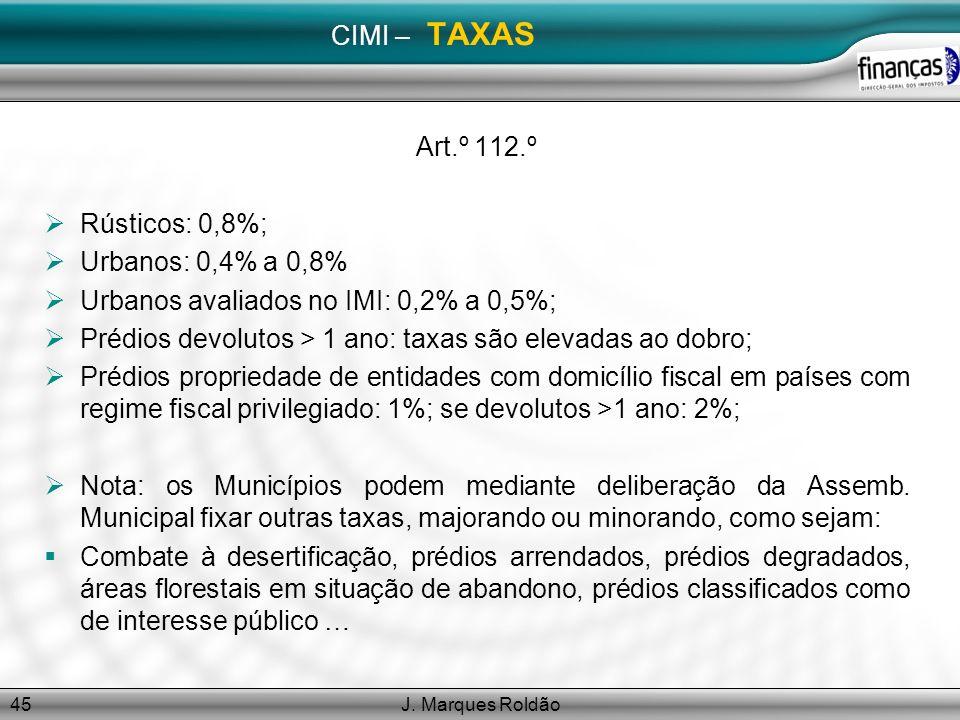 J. Marques Roldão45 CIMI – TAXAS Art.º 112.º Rústicos: 0,8%; Urbanos: 0,4% a 0,8% Urbanos avaliados no IMI: 0,2% a 0,5%; Prédios devolutos > 1 ano: ta