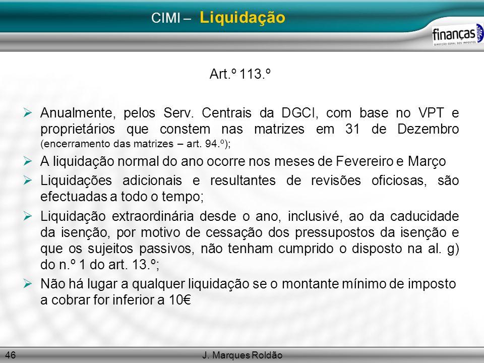 J. Marques Roldão46 CIMI – Liquidação Art.º 113.º Anualmente, pelos Serv. Centrais da DGCI, com base no VPT e proprietários que constem nas matrizes e