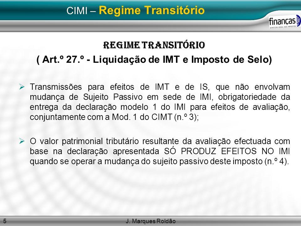 J. Marques Roldão5 CIMI – Regime Transitório Regime Transitório ( Art.º 27.º - Liquidação de IMT e Imposto de Selo) Transmissões para efeitos de IMT e
