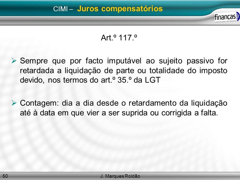 J. Marques Roldão50 CIMI – Juros compensatórios Art.º 117.º Sempre que por facto imputável ao sujeito passivo for retardada a liquidação de parte ou t