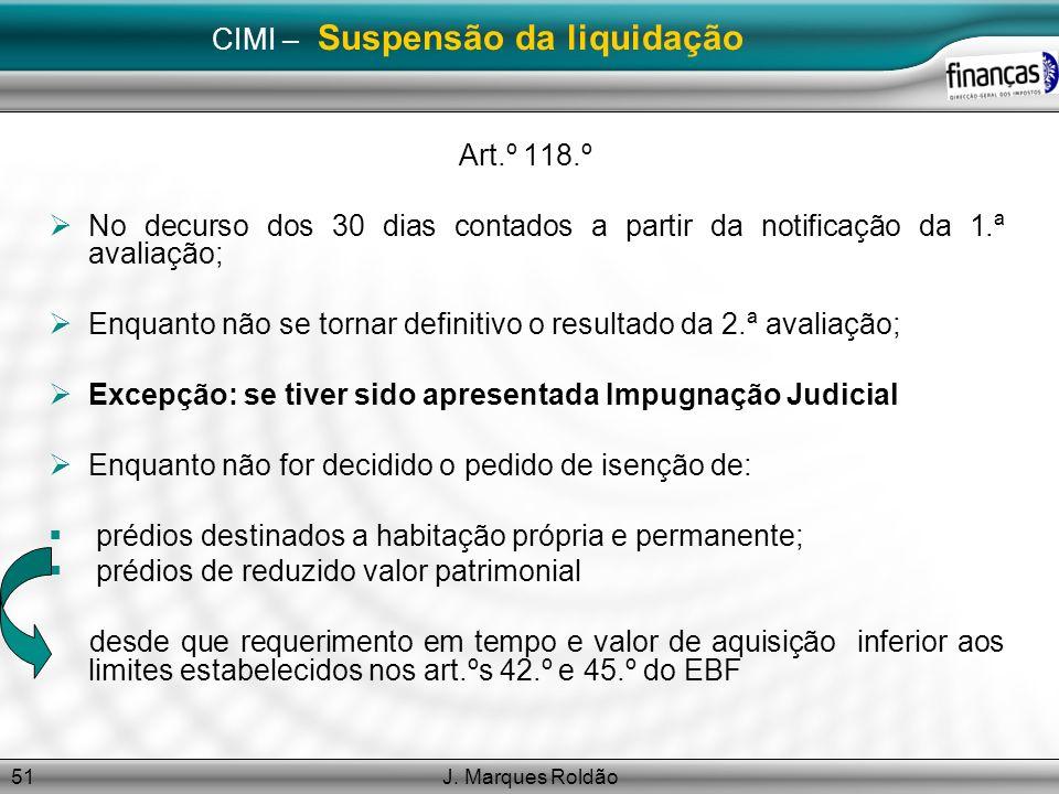 J. Marques Roldão51 CIMI – Suspensão da liquidação Art.º 118.º No decurso dos 30 dias contados a partir da notificação da 1.ª avaliação; Enquanto não