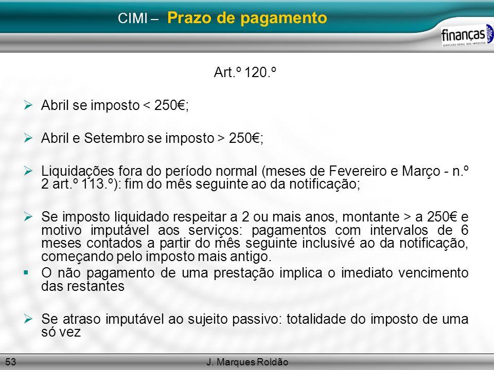 J. Marques Roldão53 CIMI – Prazo de pagamento Art.º 120.º Abril se imposto < 250; Abril e Setembro se imposto > 250; Liquidações fora do período norma