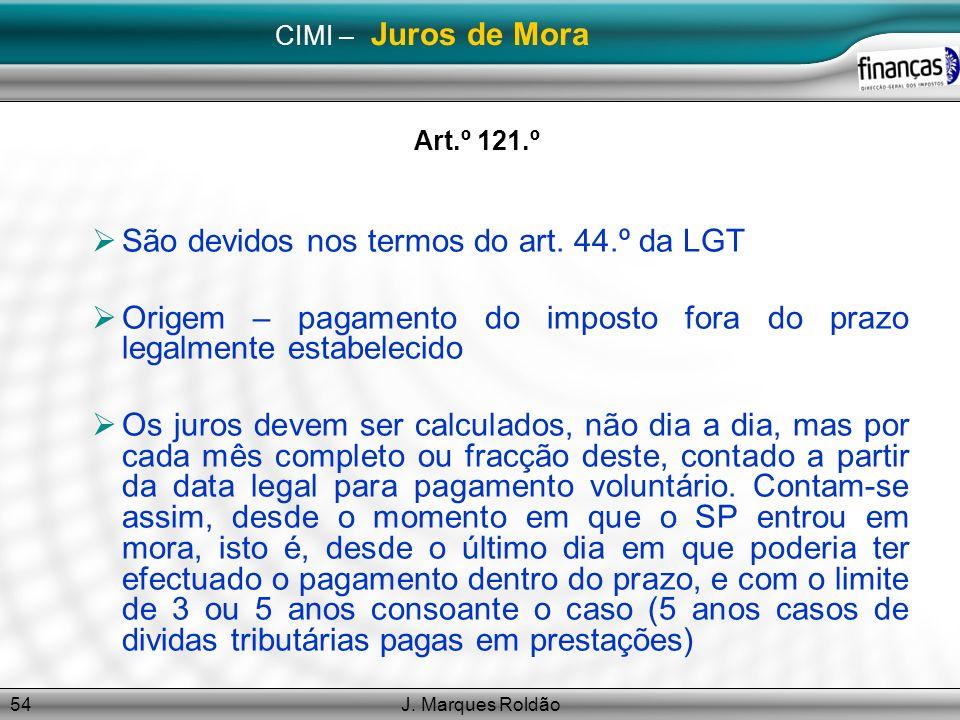 J. Marques Roldão54 CIMI – Juros de Mora Art.º 121.º São devidos nos termos do art. 44.º da LGT Origem – pagamento do imposto fora do prazo legalmente