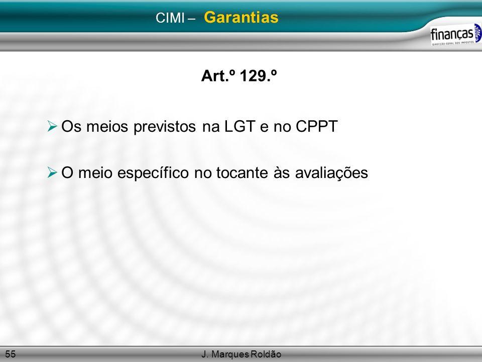 J. Marques Roldão55 CIMI – Garantias Art.º 129.º Os meios previstos na LGT e no CPPT O meio específico no tocante às avaliações