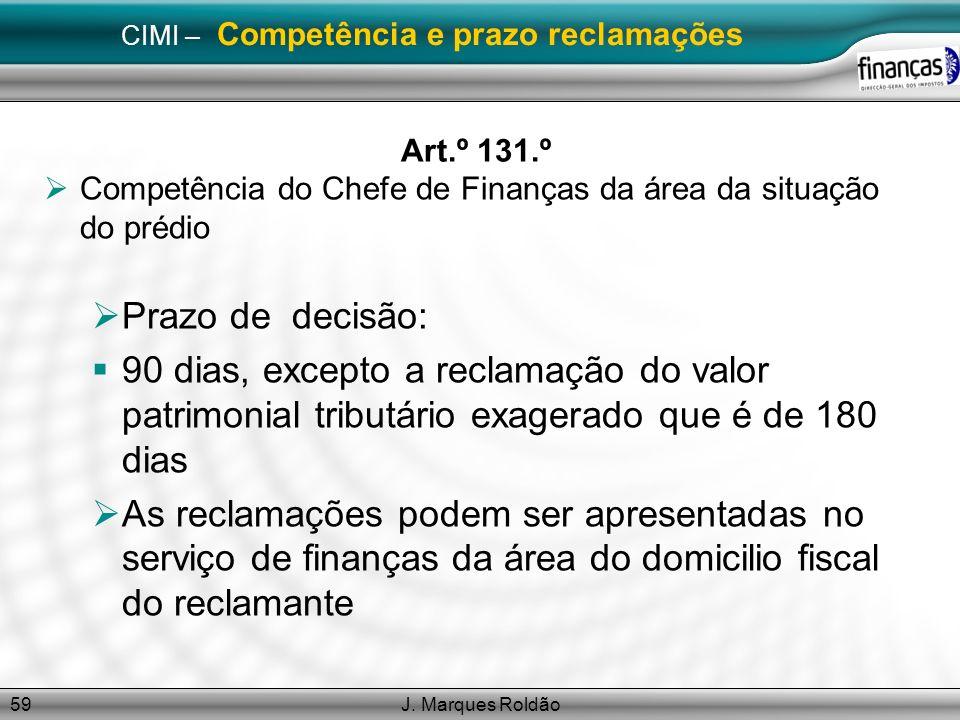 J. Marques Roldão59 CIMI – Competência e prazo reclamações Art.º 131.º Competência do Chefe de Finanças da área da situação do prédio Prazo de decisão