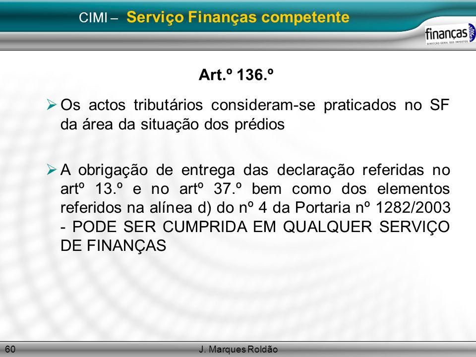 J. Marques Roldão60 CIMI – Serviço Finanças competente Art.º 136.º Os actos tributários consideram-se praticados no SF da área da situação dos prédios