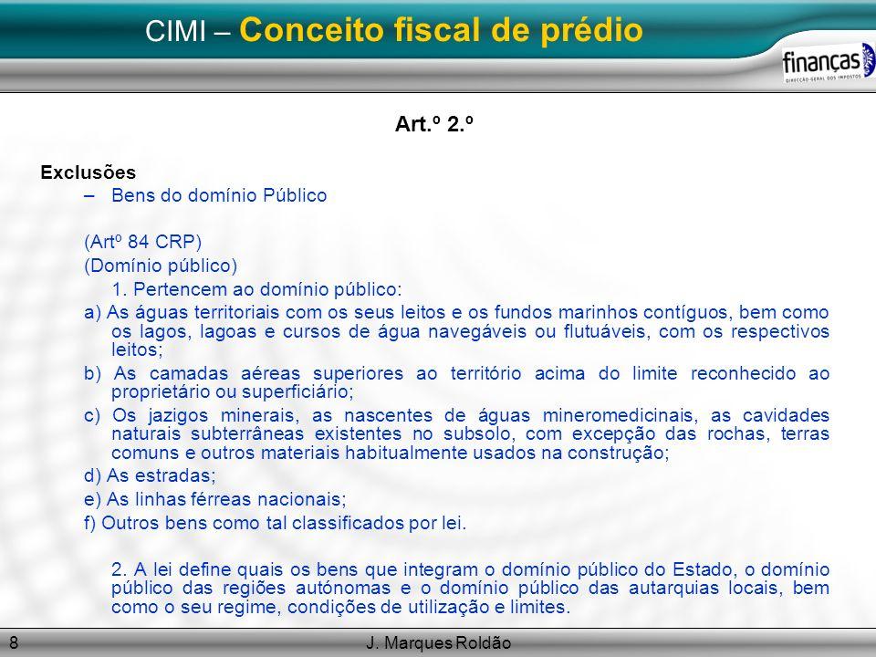 J. Marques Roldão8 CIMI – Conceito fiscal de prédio Art.º 2.º Exclusões –Bens do domínio Público (Artº 84 CRP) (Domínio público) 1. Pertencem ao domín