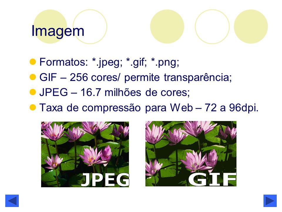 Imagem Formatos: *.jpeg; *.gif; *.png; GIF – 256 cores/ permite transparência; JPEG – 16.7 milhões de cores; Taxa de compressão para Web – 72 a 96dpi.