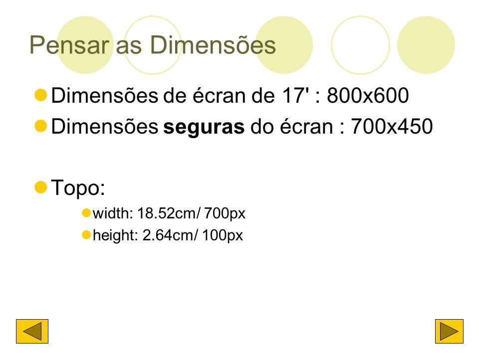 Pensar as Dimensões Dimensões de écran de 17' : 800x600 Dimensões seguras do écran : 700x450 Topo: width: 18.52cm/ 700px height: 2.64cm/ 100px
