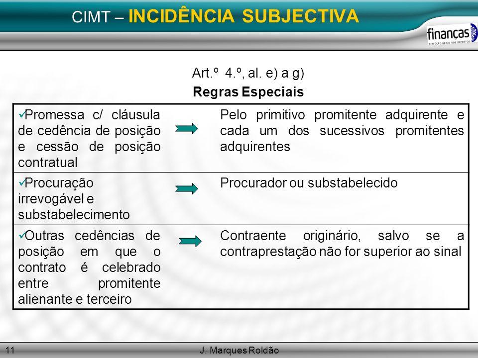 J. Marques Roldão11 CIMT – INCIDÊNCIA SUBJECTIVA Art.º 4.º, al. e) a g) Regras Especiais Promessa c/ cláusula de cedência de posição e cessão de posiç