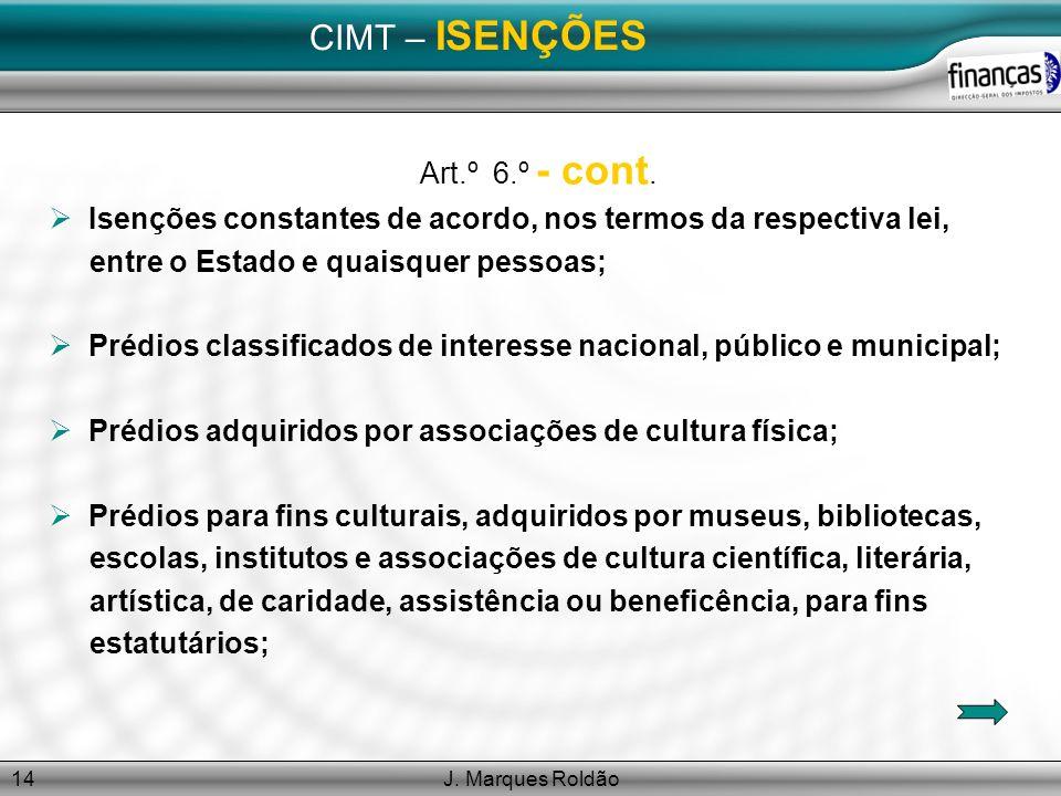 J. Marques Roldão14 CIMT – ISENÇÕES Art.º 6.º - cont. Isenções constantes de acordo, nos termos da respectiva lei, entre o Estado e quaisquer pessoas;