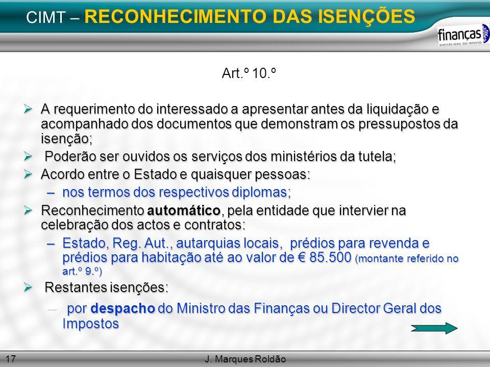 J. Marques Roldão17 CIMT – RECONHECIMENTO DAS ISENÇÕES Art.º 10.º A requerimento do interessado a apresentar antes da liquidação e acompanhado dos doc