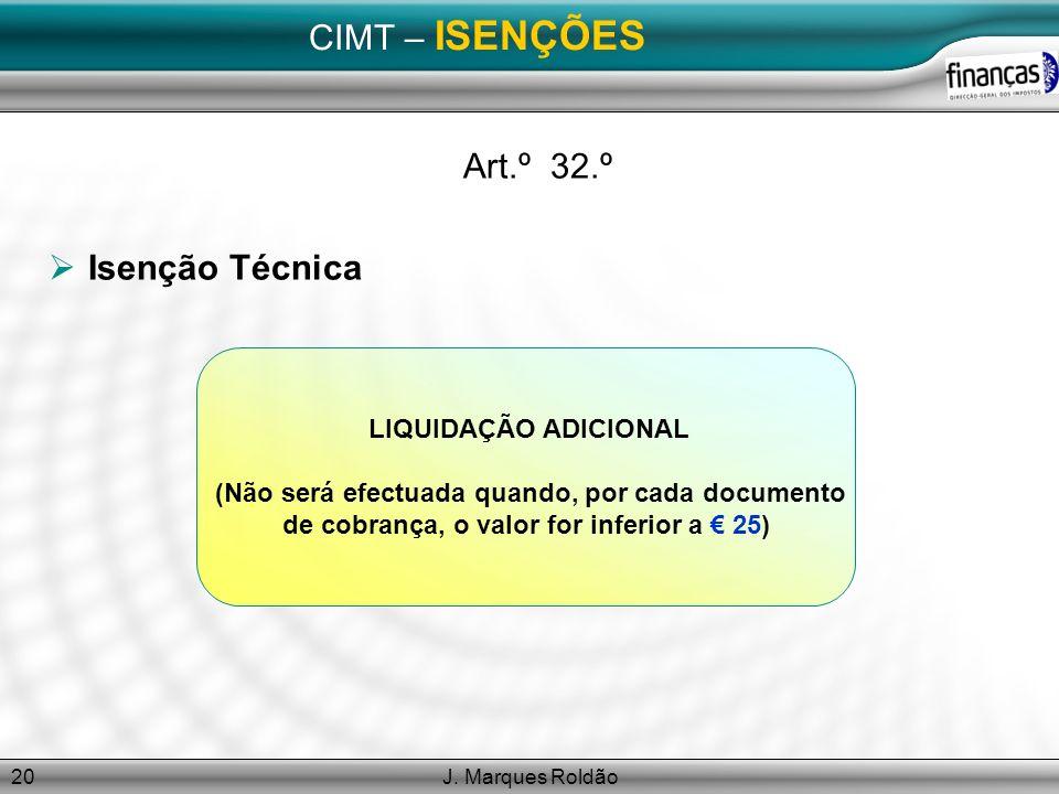 J. Marques Roldão20 CIMT – ISENÇÕES Art.º 32.º Isenção Técnica LIQUIDAÇÃO ADICIONAL (Não será efectuada quando, por cada documento de cobrança, o valo