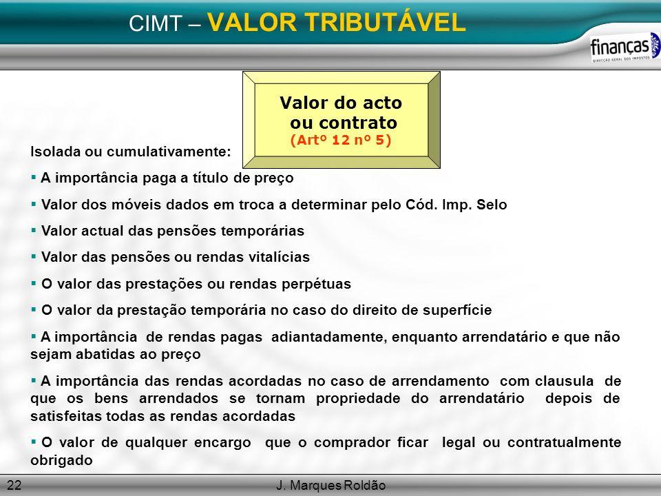 J. Marques Roldão22 CIMT – VALOR TRIBUTÁVEL Valor do acto ou contrato (Artº 12 nº 5) Isolada ou cumulativamente: A importância paga a título de preço