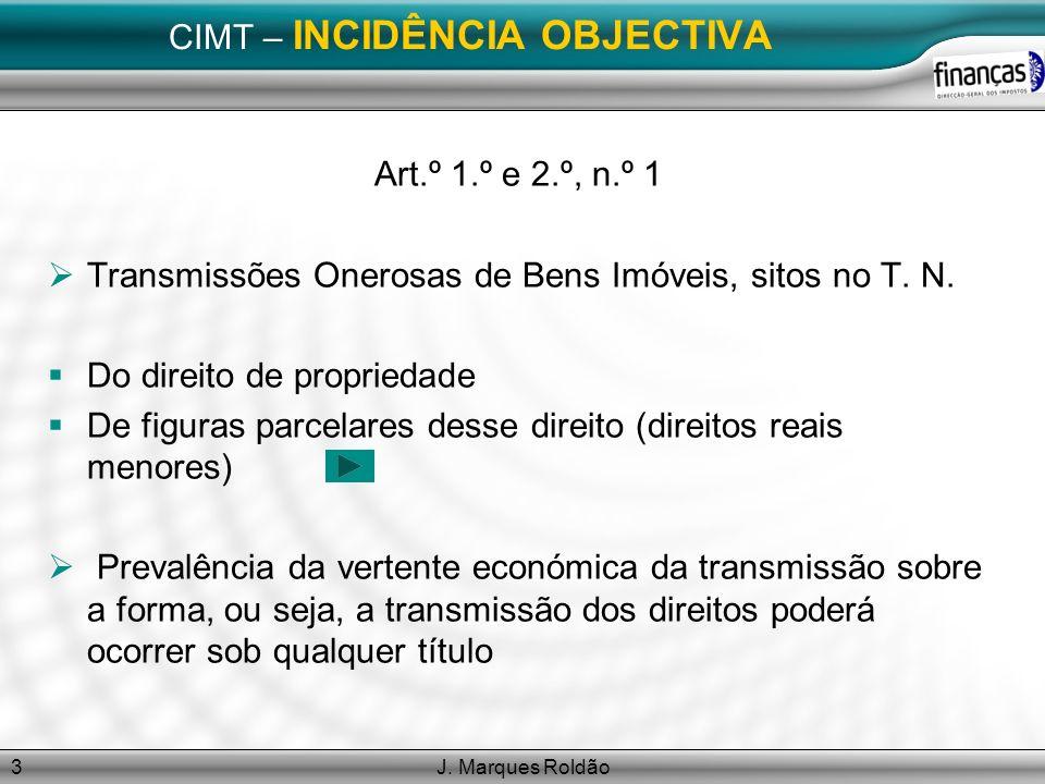 J. Marques Roldão3 CIMT – INCIDÊNCIA OBJECTIVA Art.º 1.º e 2.º, n.º 1 Transmissões Onerosas de Bens Imóveis, sitos no T. N. Do direito de propriedade