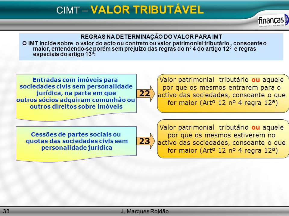 J. Marques Roldão33 CIMT – VALOR TRIBUTÁVEL REGRAS NA DETERMINAÇÃO DO VALOR PARA IMT O IMT incide sobre o valor do acto ou contrato ou valor patrimoni